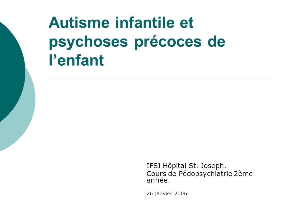 Autisme infantile et psychoses précoces de lenfant IFSI Hôpital St. Joseph. Cours de Pédopsychiatrie 2ème année. 26 janvier 2006
