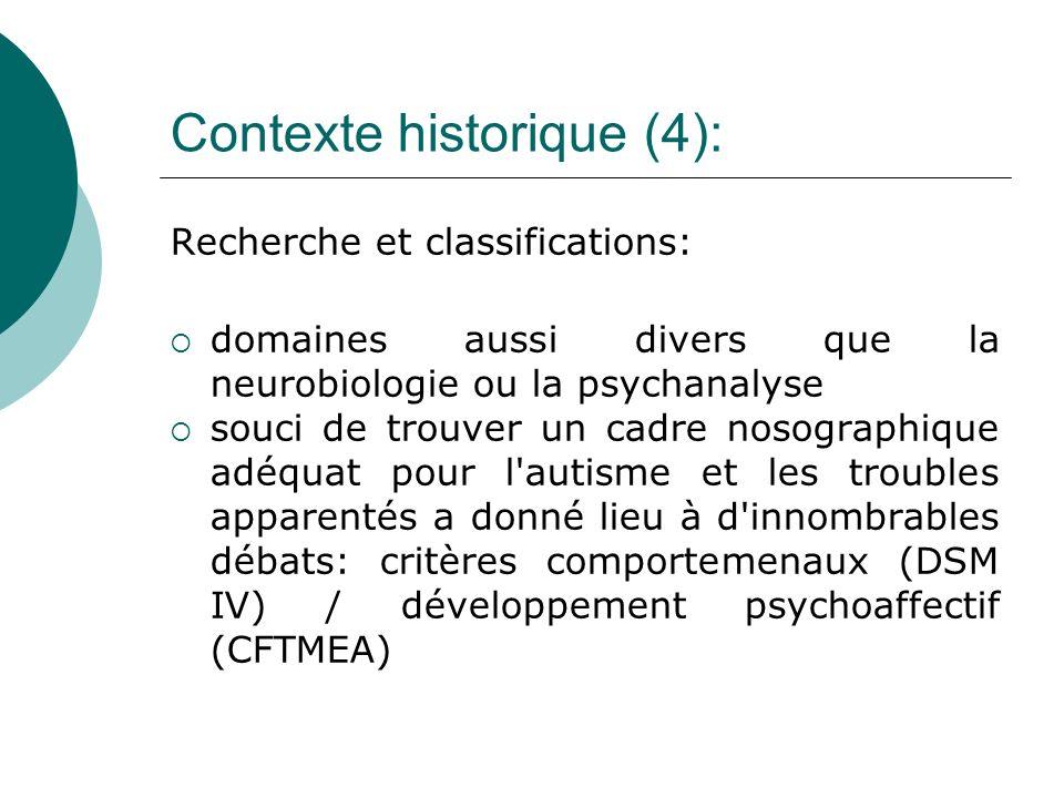 Contexte historique (4): Recherche et classifications: domaines aussi divers que la neurobiologie ou la psychanalyse souci de trouver un cadre nosographique adéquat pour l autisme et les troubles apparentés a donné lieu à d innombrables débats: critères comportemenaux (DSM IV) / développement psychoaffectif (CFTMEA)