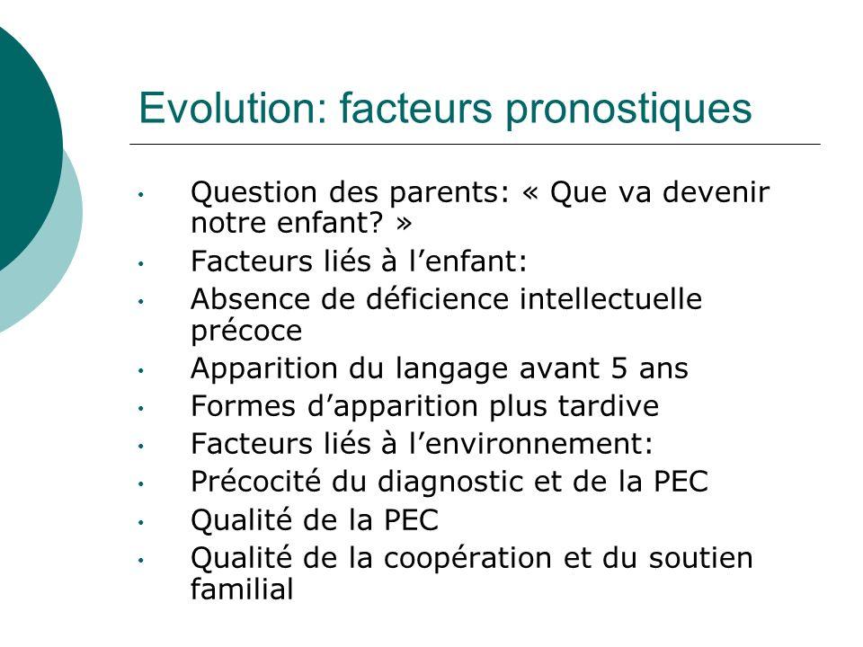 Evolution: facteurs pronostiques Question des parents: « Que va devenir notre enfant? » Facteurs liés à lenfant: Absence de déficience intellectuelle
