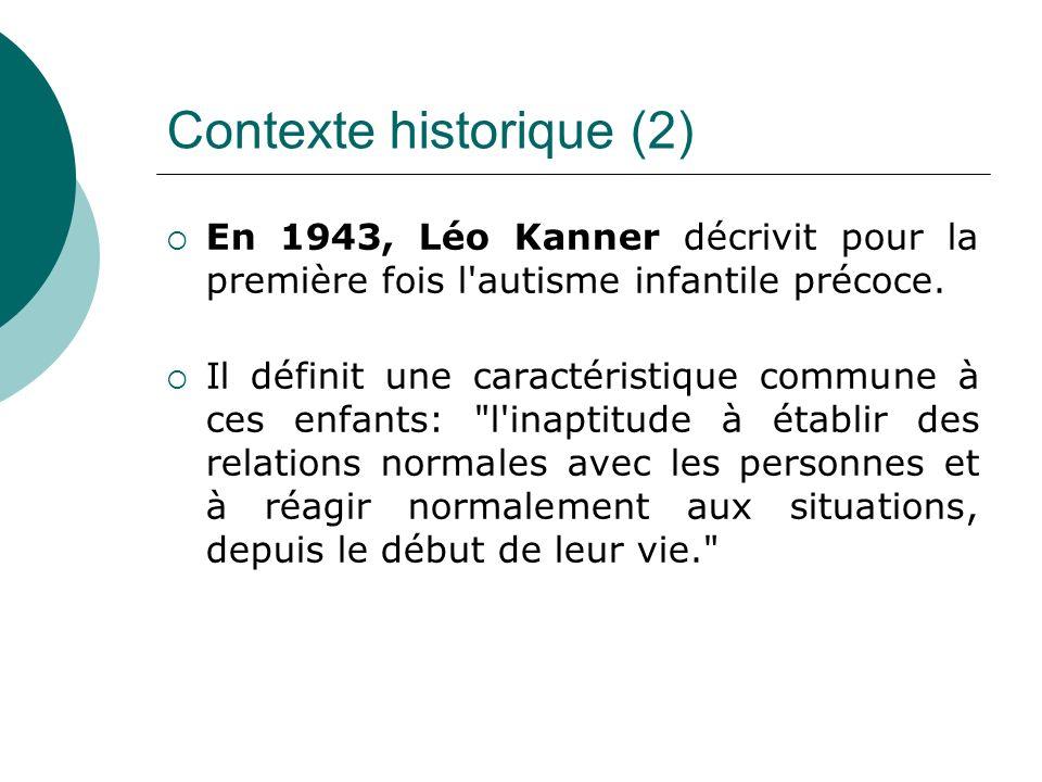 Contexte historique (2) En 1943, Léo Kanner décrivit pour la première fois l'autisme infantile précoce. Il définit une caractéristique commune à ces e