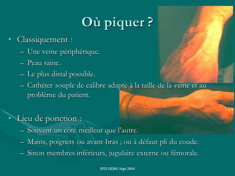 IFSI NDBS Sept 2004 Où piquer ? Classiquement :Classiquement : –Une veine périphérique. –Peau saine. –Le plus distal possible. –Cathéter souple de cal