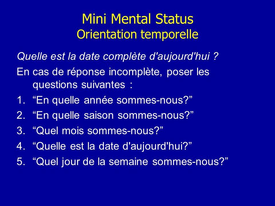 Mini Mental Status Orientation temporelle Quelle est la date complète d'aujourd'hui ? En cas de réponse incomplète, poser les questions suivantes : 1.