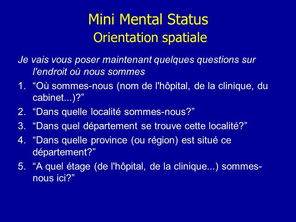 Mini Mental Status Orientation spatiale Je vais vous poser maintenant quelques questions sur l'endroit où nous sommes 1.Où sommes-nous (nom de l'hôpit
