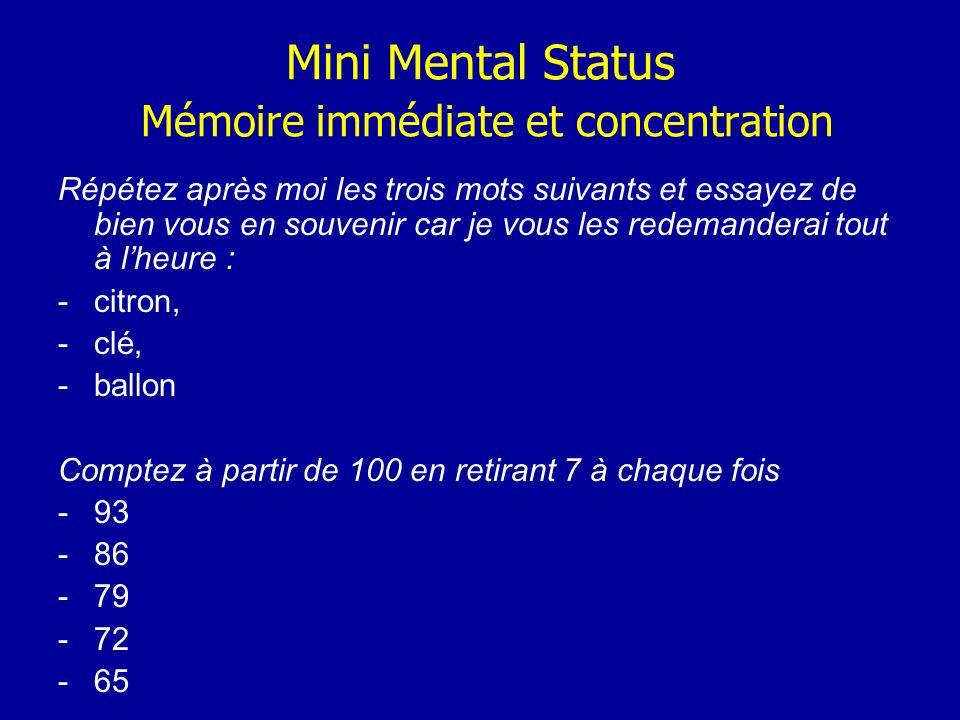 Mini Mental Status Mémoire immédiate et concentration Répétez après moi les trois mots suivants et essayez de bien vous en souvenir car je vous les re