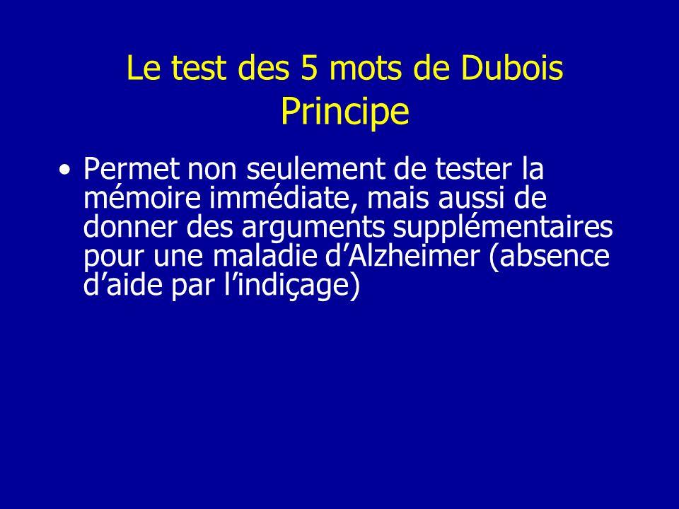 Le test des 5 mots de Dubois Principe Permet non seulement de tester la mémoire immédiate, mais aussi de donner des arguments supplémentaires pour une