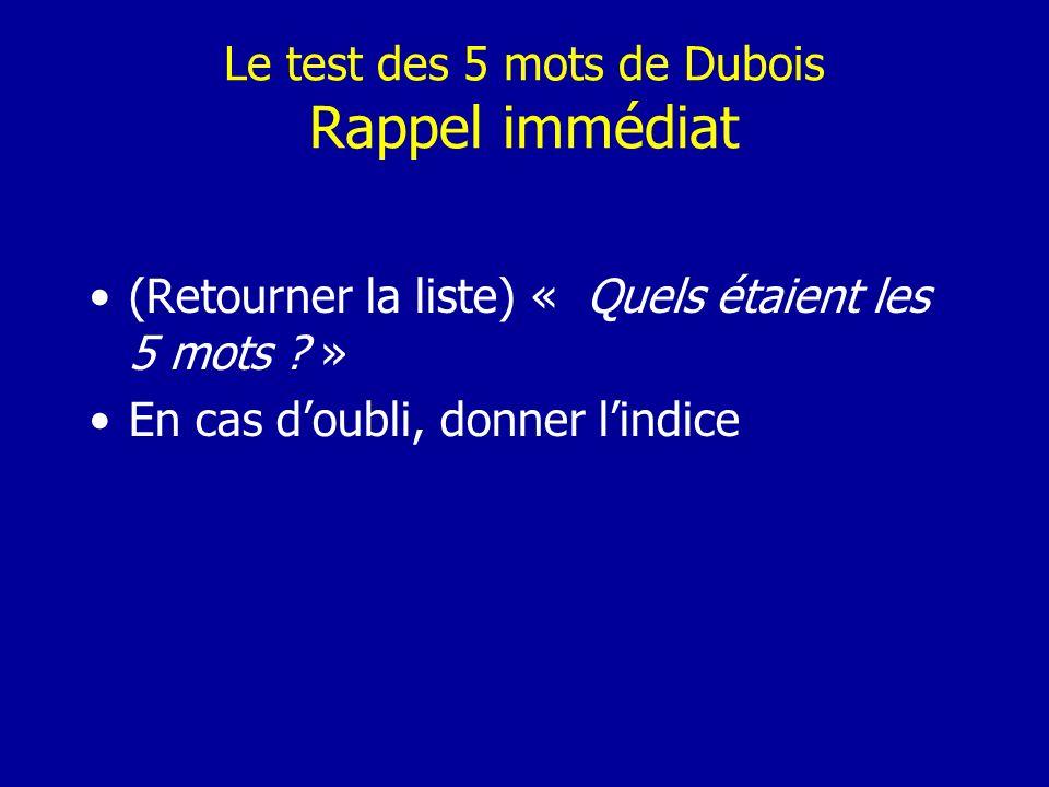 Le test des 5 mots de Dubois Rappel immédiat (Retourner la liste) « Quels étaient les 5 mots ? » En cas doubli, donner lindice