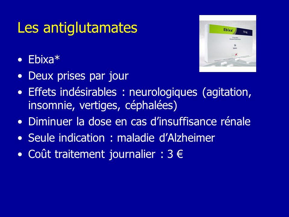 Les antiglutamates Ebixa* Deux prises par jour Effets indésirables : neurologiques (agitation, insomnie, vertiges, céphalées) Diminuer la dose en cas