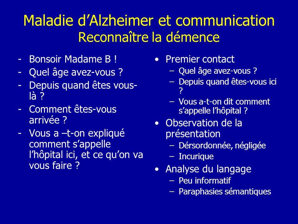 Maladie dAlzheimer et communication Reconnaître la démence -Bonsoir Madame B ! -Quel âge avez-vous ? -Depuis quand êtes vous- là ? -Comment êtes-vous