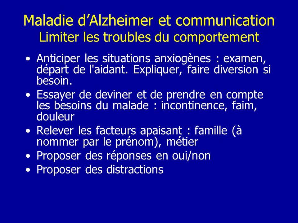 Maladie dAlzheimer et communication Limiter les troubles du comportement Anticiper les situations anxiogènes : examen, départ de l'aidant. Expliquer,