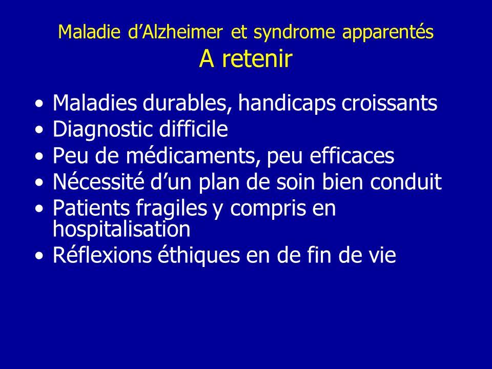 Maladie dAlzheimer et syndrome apparentés A retenir Maladies durables, handicaps croissants Diagnostic difficile Peu de médicaments, peu efficaces Néc