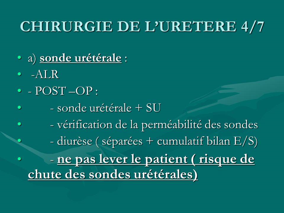 CHIRURGIE DE LURETERE 4/7 a) sonde urétérale :a) sonde urétérale : -ALR -ALR - POST –OP :- POST –OP : - sonde urétérale + SU - sonde urétérale + SU -