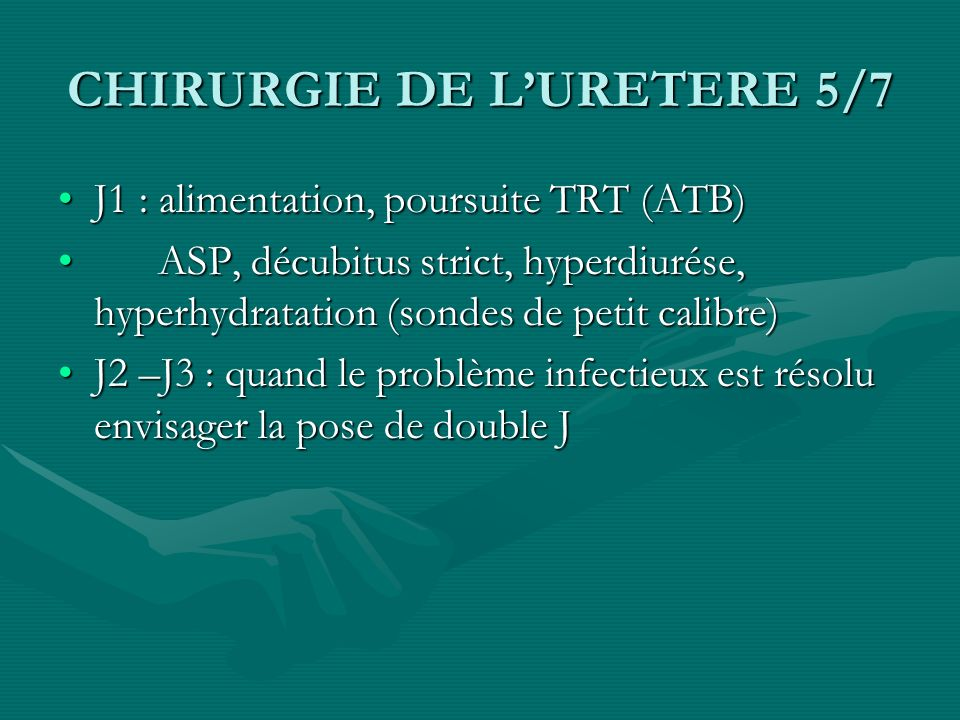 CHIRURGIE DE LURETERE 5/7 J1 : alimentation, poursuite TRT (ATB)J1 : alimentation, poursuite TRT (ATB) ASP, décubitus strict, hyperdiurése, hyperhydra