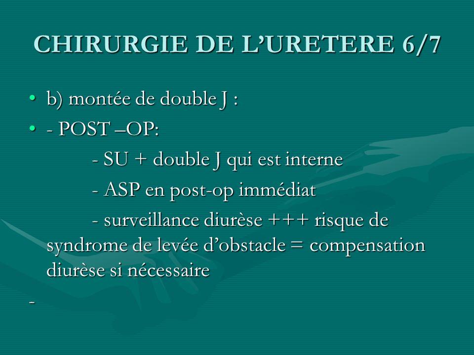 CHIRURGIE DE LURETERE 6/7 b) montée de double J :b) montée de double J : - POST –OP:- POST –OP: - SU + double J qui est interne - SU + double J qui es