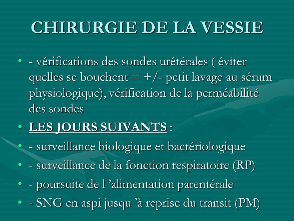 CHIRURGIE DE LA VESSIE - vérifications des sondes urétérales ( éviter quelles se bouchent = +/- petit lavage au sérum physiologique), vérification de