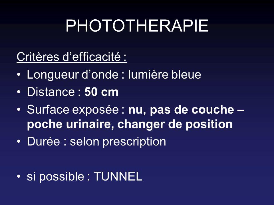 PHOTOTHERAPIE Critères defficacité : Longueur donde : lumière bleue Distance : 50 cm Surface exposée : nu, pas de couche – poche urinaire, changer de