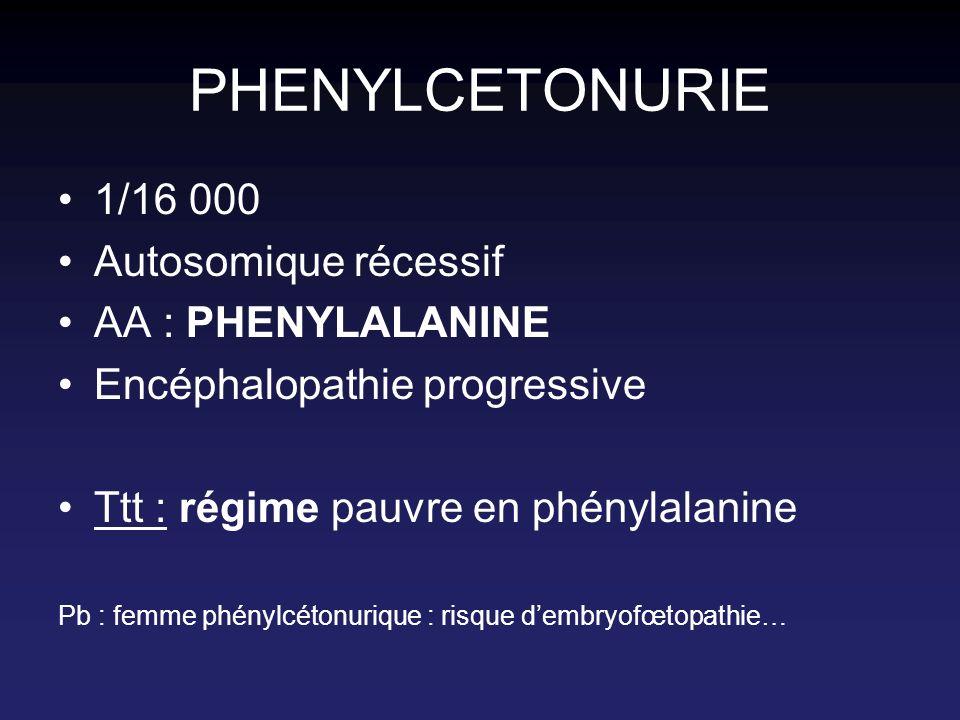 PHENYLCETONURIE 1/16 000 Autosomique récessif AA : PHENYLALANINE Encéphalopathie progressive Ttt : régime pauvre en phénylalanine Pb : femme phénylcét