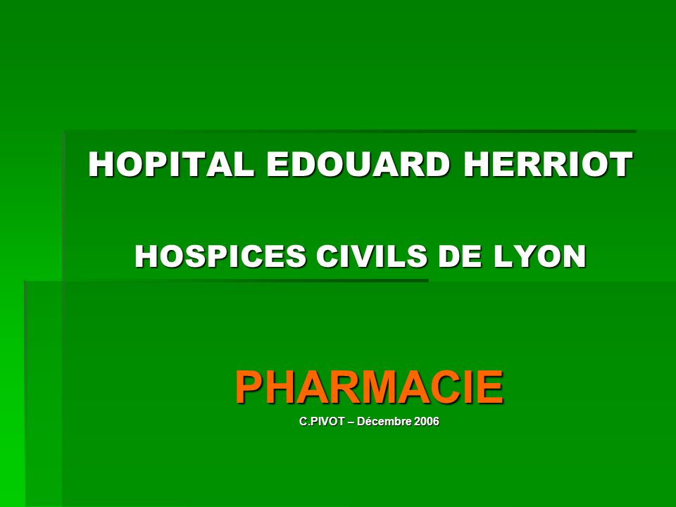 HOPITAL EDOUARD HERRIOT HOSPICES CIVILS DE LYON PHARMACIE C.PIVOT – Décembre 2006