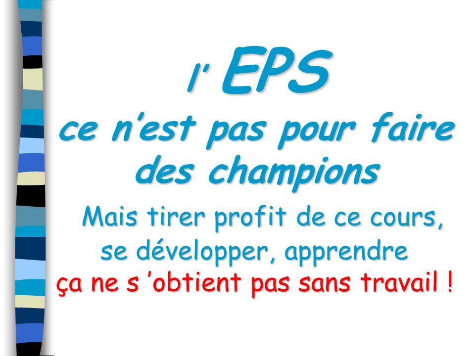 l EPS ce nest pas pour faire des champions Mais tirer profit de ce cours, se développer, apprendre ça ne s obtient pas sans travail !