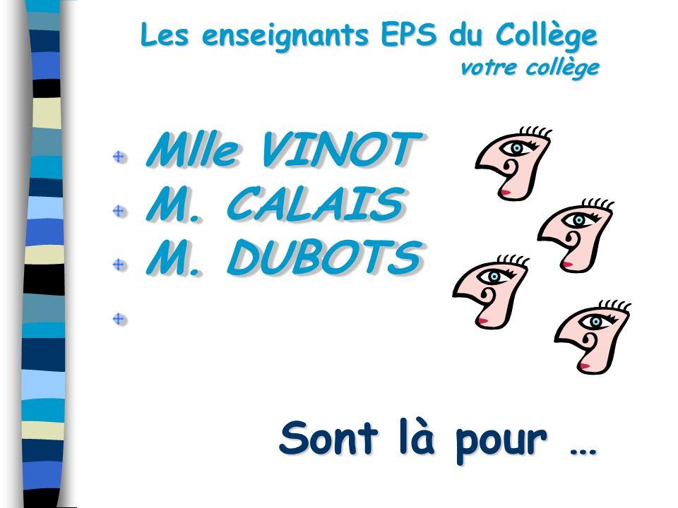 Les enseignants EPS du Collège votre collège Sont là pour … Mlle VINOT Mlle VINOT M. CALAIS M. CALAIS M. DUBOTS M. DUBOTS Mlle VINOT Mlle VINOT M. CAL
