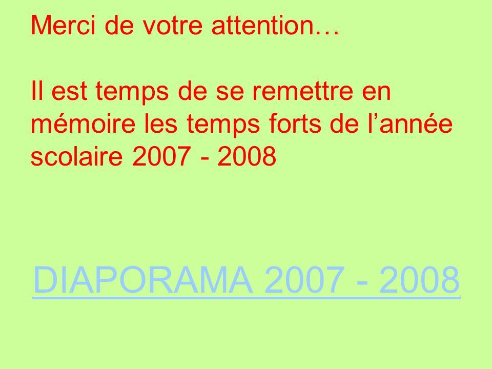 Merci de votre attention… Il est temps de se remettre en mémoire les temps forts de lannée scolaire 2007 - 2008 DIAPORAMA 2007 - 2008