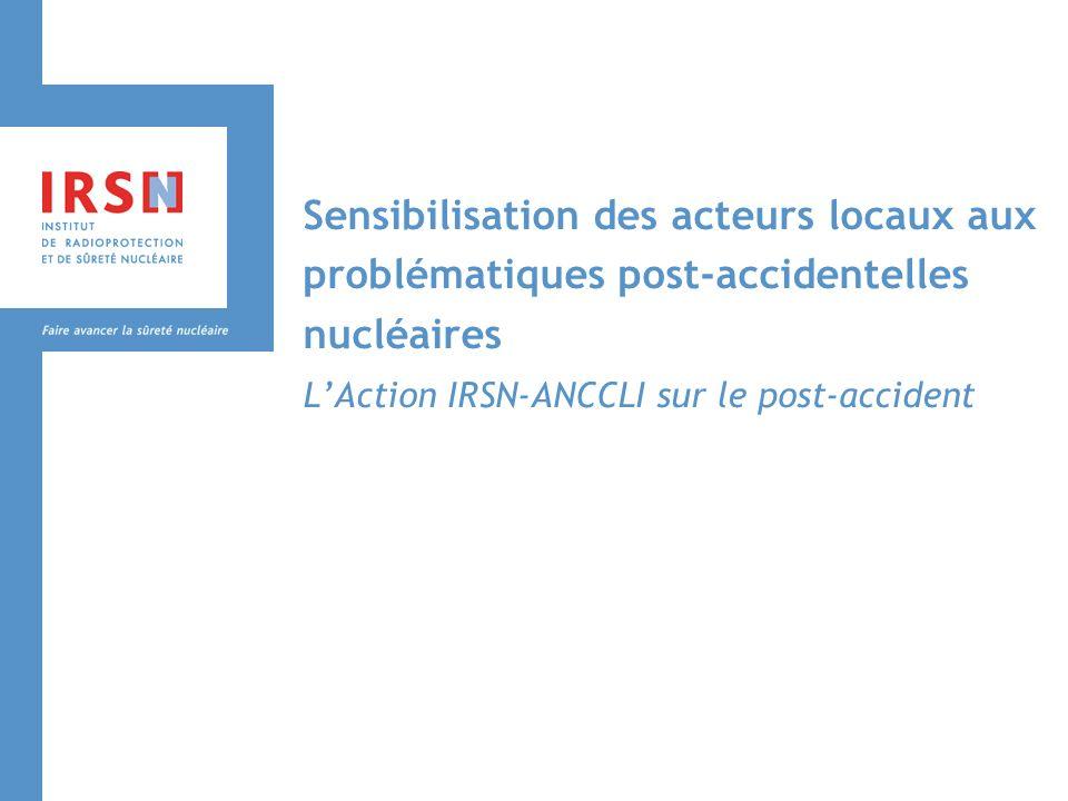 Sensibilisation des acteurs locaux aux problématiques post-accidentelles nucléaires LAction IRSN-ANCCLI sur le post-accident