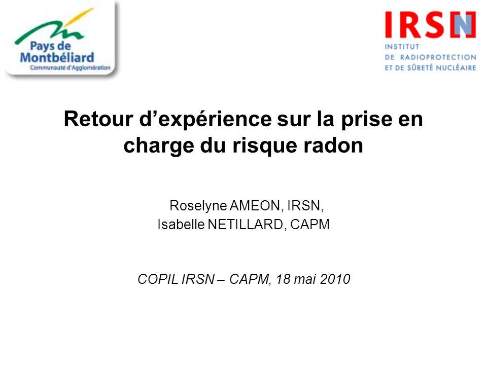 Retour dexpérience sur la prise en charge du risque radon Roselyne AMEON, IRSN, Isabelle NETILLARD, CAPM COPIL IRSN – CAPM, 18 mai 2010