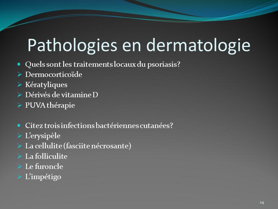 Pathologies en dermatologie Quels sont les traitements locaux du psoriasis? Dermocorticoïde Kératyliques Dérivés de vitamine D PUVA thérapie Citez tro