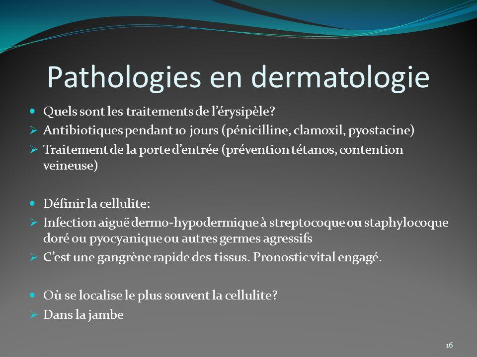 Pathologies en dermatologie Quels sont les traitements de lérysipèle? Antibiotiques pendant 10 jours (pénicilline, clamoxil, pyostacine) Traitement de
