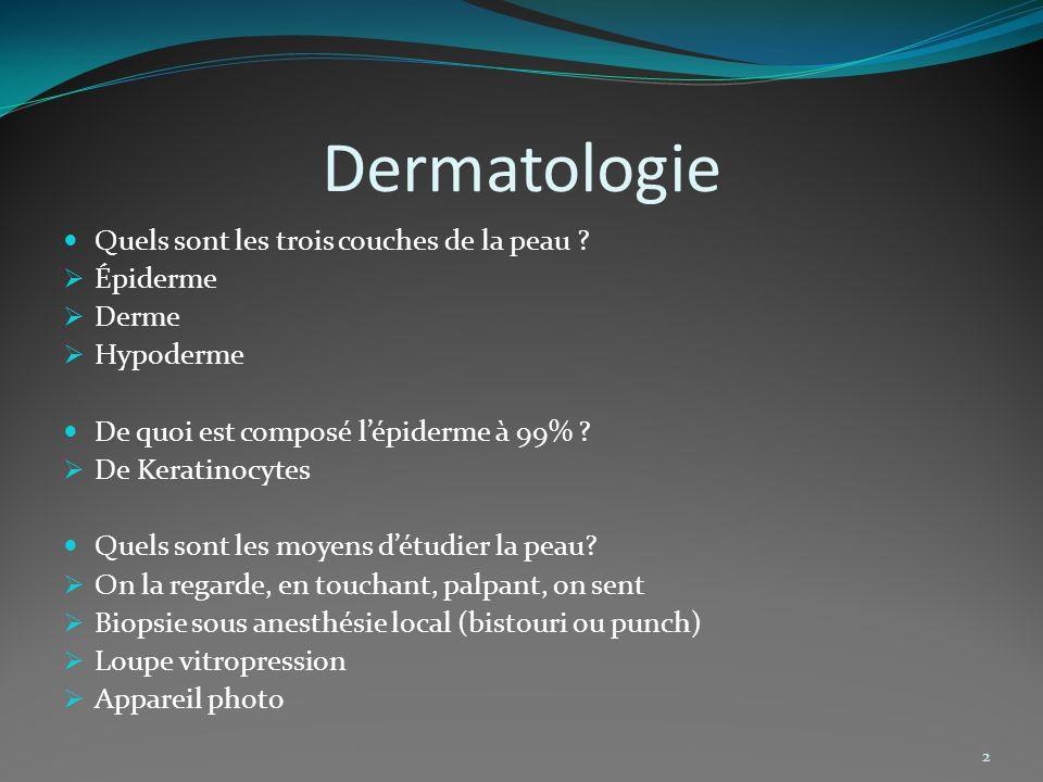Dermatologie 2 Quels sont les trois couches de la peau ? Épiderme Derme Hypoderme De quoi est composé lépiderme à 99% ? De Keratinocytes Quels sont le