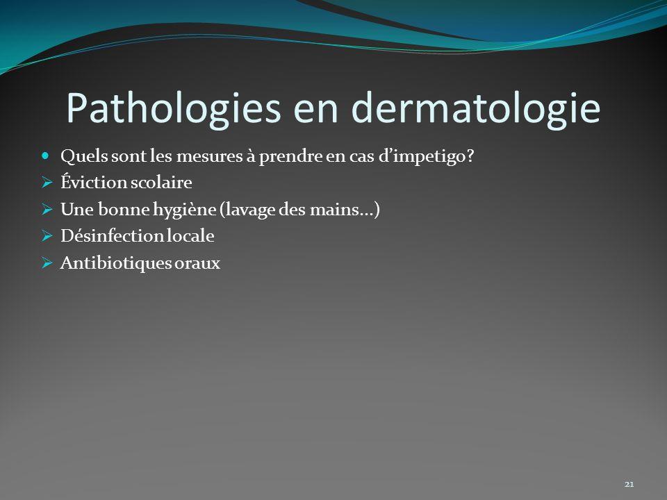 Pathologies en dermatologie Quels sont les mesures à prendre en cas dimpetigo? Éviction scolaire Une bonne hygiène (lavage des mains...) Désinfection