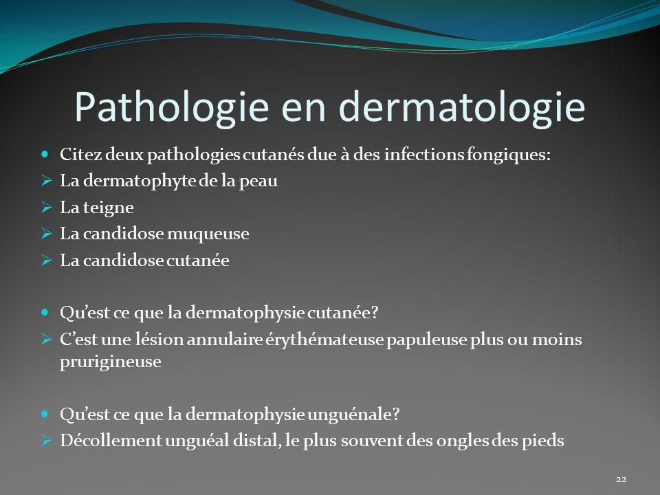 Pathologie en dermatologie Citez deux pathologies cutanés due à des infections fongiques: La dermatophyte de la peau La teigne La candidose muqueuse L