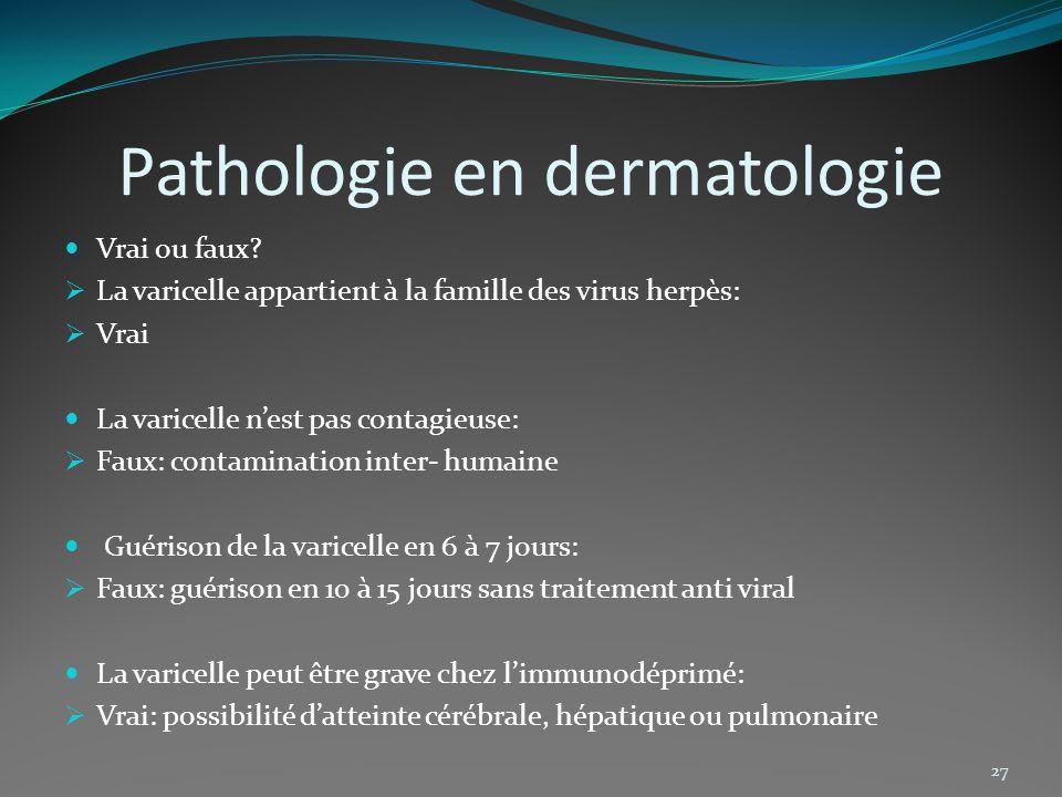 Pathologie en dermatologie Vrai ou faux? La varicelle appartient à la famille des virus herpès: Vrai La varicelle nest pas contagieuse: Faux: contamin