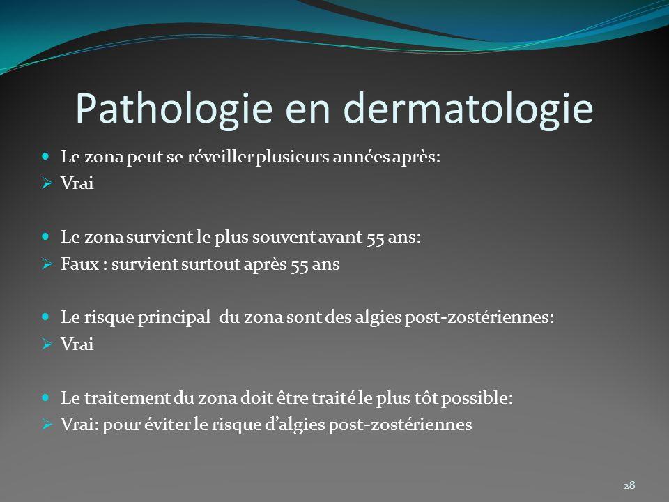Pathologie en dermatologie Le zona peut se réveiller plusieurs années après: Vrai Le zona survient le plus souvent avant 55 ans: Faux : survient surto