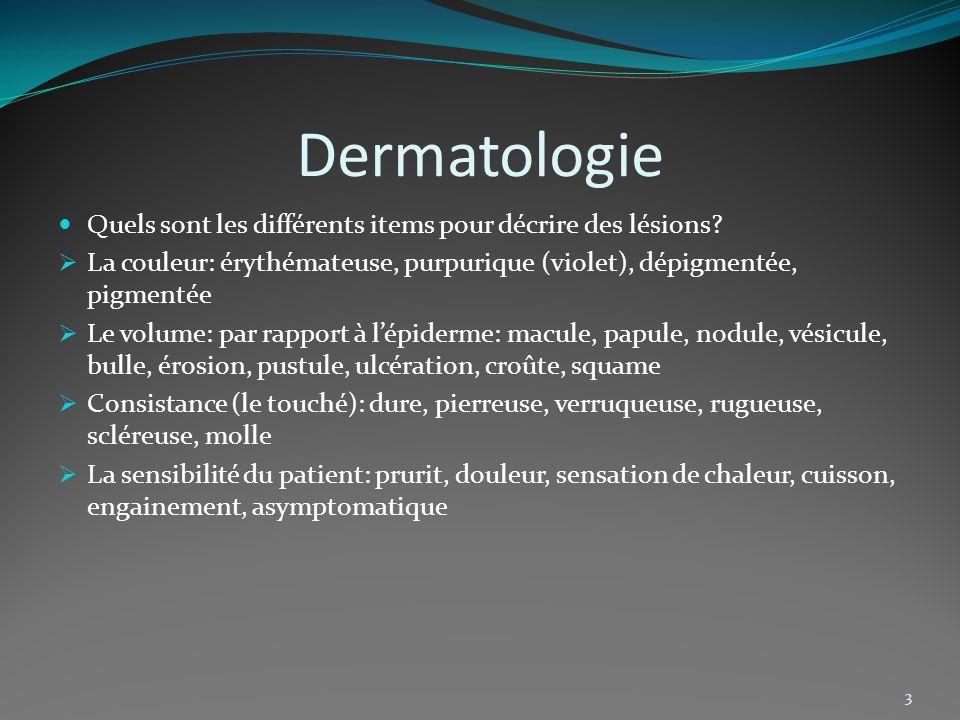 Dermatologie 3 Quels sont les différents items pour décrire des lésions? La couleur: érythémateuse, purpurique (violet), dépigmentée, pigmentée Le vol