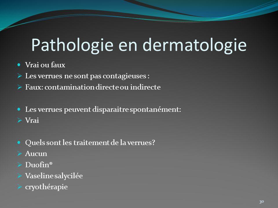 Pathologie en dermatologie Vrai ou faux Les verrues ne sont pas contagieuses : Faux: contamination directe ou indirecte Les verrues peuvent disparaitr