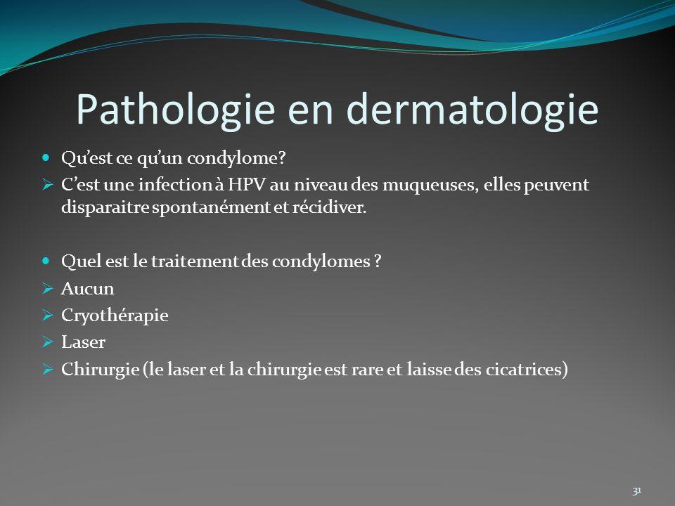 Pathologie en dermatologie Quest ce quun condylome? Cest une infection à HPV au niveau des muqueuses, elles peuvent disparaitre spontanément et récidi