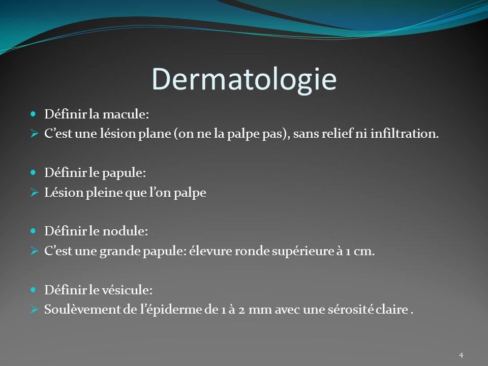 Dermatologie 4 Définir la macule: Cest une lésion plane (on ne la palpe pas), sans relief ni infiltration. Définir le papule: Lésion pleine que lon pa