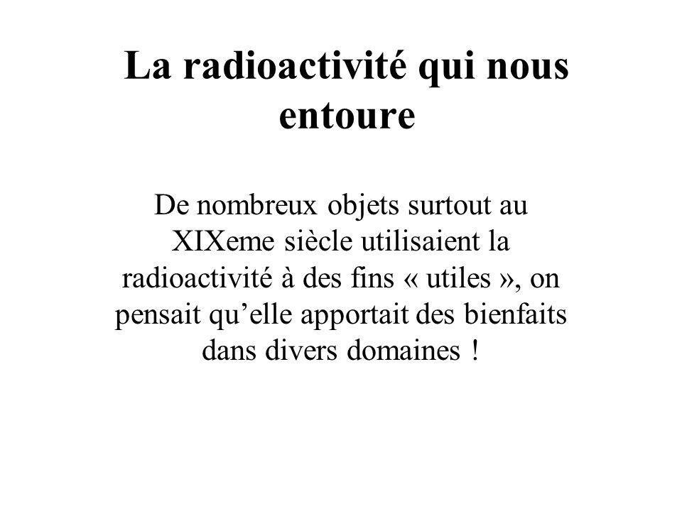 La radioactivité qui nous entoure De nombreux objets surtout au XIXeme siècle utilisaient la radioactivité à des fins « utiles », on pensait quelle ap