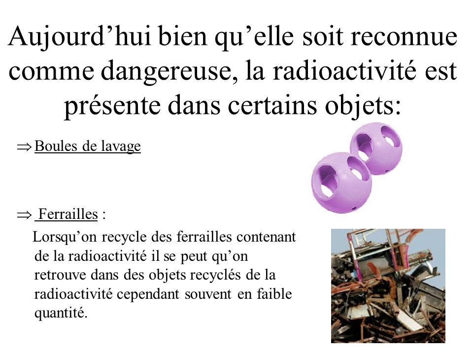 Aujourdhui bien quelle soit reconnue comme dangereuse, la radioactivité est présente dans certains objets: Boules de lavage Ferrailles : Lorsquon recy