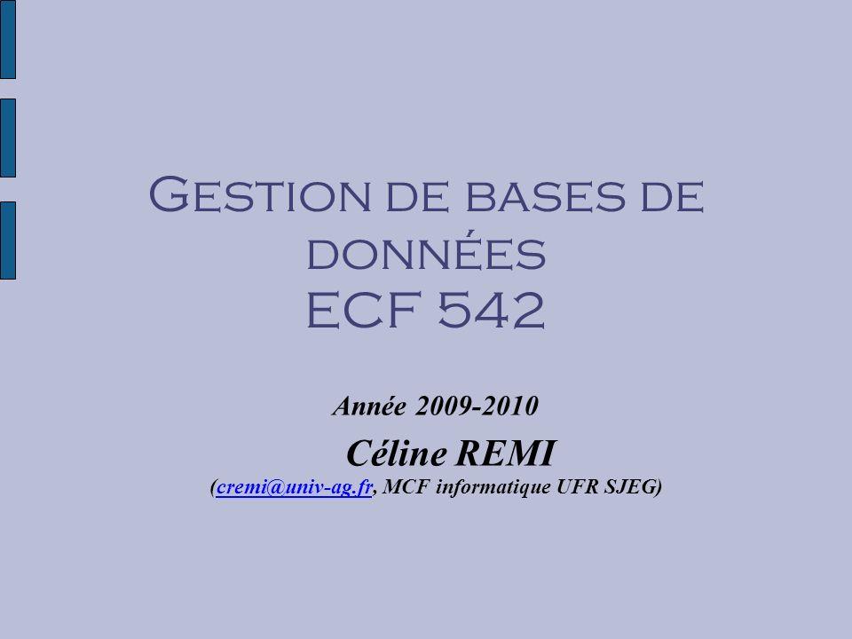 Gestion de bases de données ECF 542 Année 2009-2010 Céline REMI (cremi@univ-ag.fr, MCF informatique UFR SJEG)
