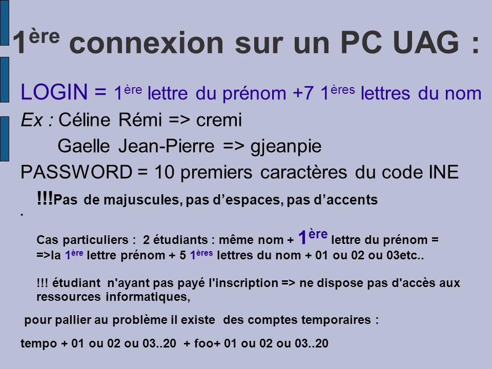 1 ère connexion sur un PC UAG : LOGIN = 1 ère lettre du prénom +7 1 ères lettres du nom Ex : Céline Rémi => cremi Gaelle Jean-Pierre => gjeanpie PASSW