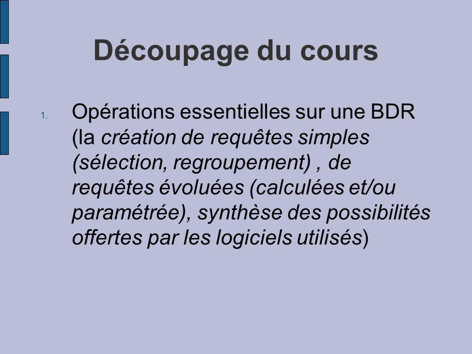 Découpage du cours 1. Opérations essentielles sur une BDR (la création de requêtes simples (sélection, regroupement), de requêtes évoluées (calculées
