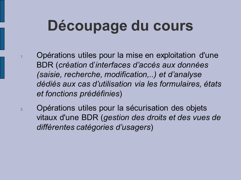 Découpage du cours 1. Opérations utiles pour la mise en exploitation d'une BDR (création dinterfaces daccès aux données (saisie, recherche, modificati