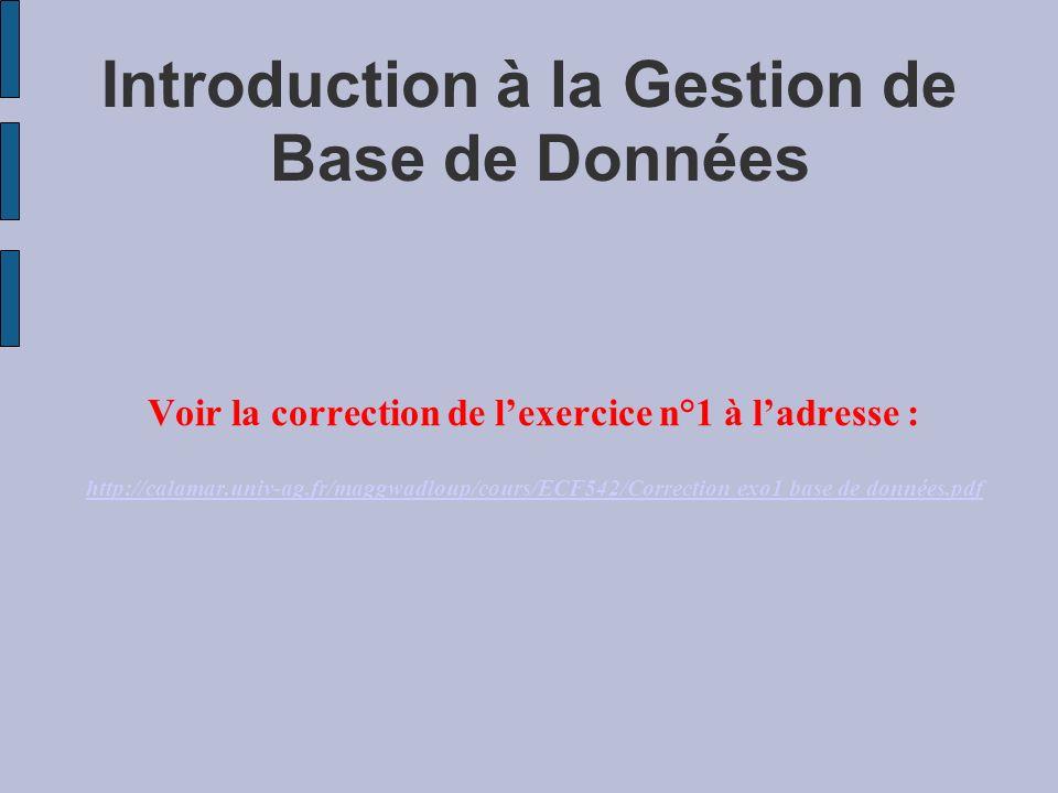 Introduction à la Gestion de Base de Données Voir la correction de lexercice n°1 à ladresse : http://calamar.univ-ag.fr/maggwadloup/cours/ECF542/Corre