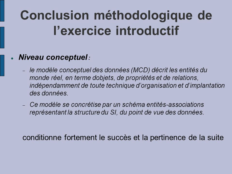Conclusion méthodologique de lexercice introductif Niveau conceptuel : le modèle conceptuel des données (MCD) décrit les entités du monde réel, en ter