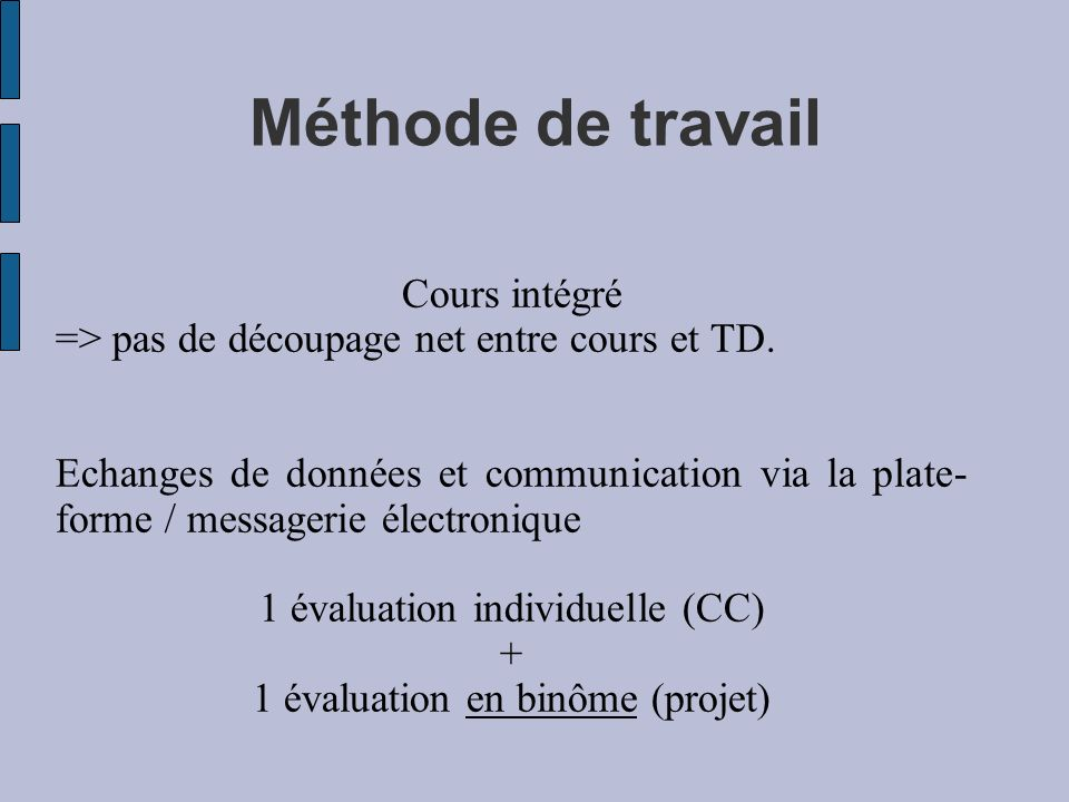 Méthode de travail Cours intégré => pas de découpage net entre cours et TD. Echanges de données et communication via la plate- forme / messagerie élec