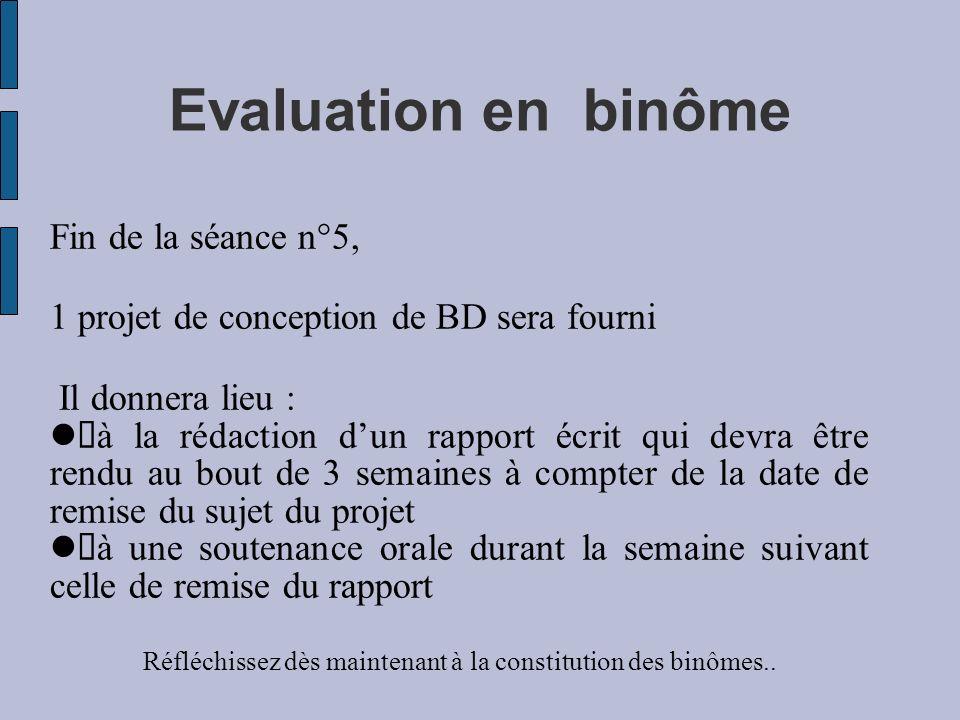 Evaluation en binôme Fin de la séance n°5, 1 projet de conception de BD sera fourni Il donnera lieu : à la rédaction dun rapport écrit qui devra être