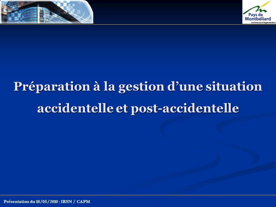 Préparation à la gestion dune situation accidentelle et post-accidentelle Présentation du 18/05/2010 : IRSN / CAPM