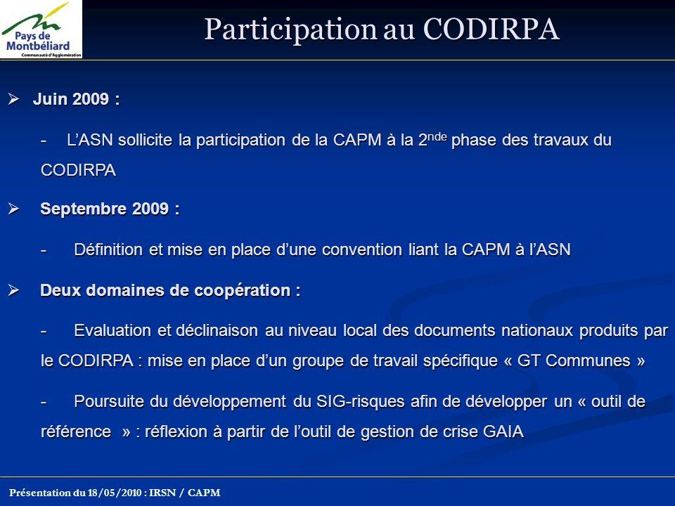 Participation au CODIRPA Présentation du 18/05/2010 : IRSN / CAPM Juin 2009 : Juin 2009 : -LASN sollicite la participation de la CAPM à la 2 nde phase des travaux du CODIRPA Septembre 2009 : Septembre 2009 : -Définition et mise en place dune convention liant la CAPM à lASN Deux domaines de coopération : Deux domaines de coopération : -Evaluation et déclinaison au niveau local des documents nationaux produits par le CODIRPA : mise en place dun groupe de travail spécifique « GT Communes » -Poursuite du développement du SIG-risques afin de développer un « outil de référence » : réflexion à partir de loutil de gestion de crise GAIA