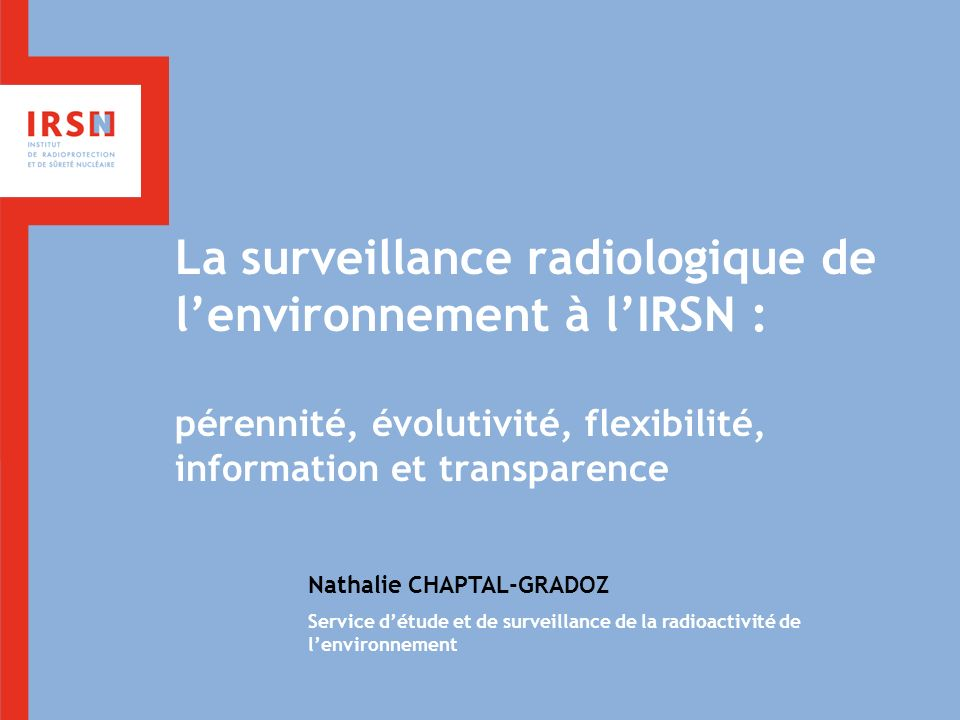 La surveillance radiologique de lenvironnement à lIRSN : pérennité, évolutivité, flexibilité, information et transparence Nathalie CHAPTAL-GRADOZ Serv